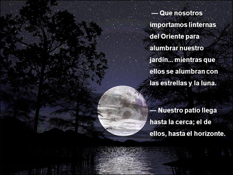 — Que nosotros importamos linternas del Oriente para alumbrar nuestro jardín... mientras que ellos se alumbran con las estrellas y la luna.