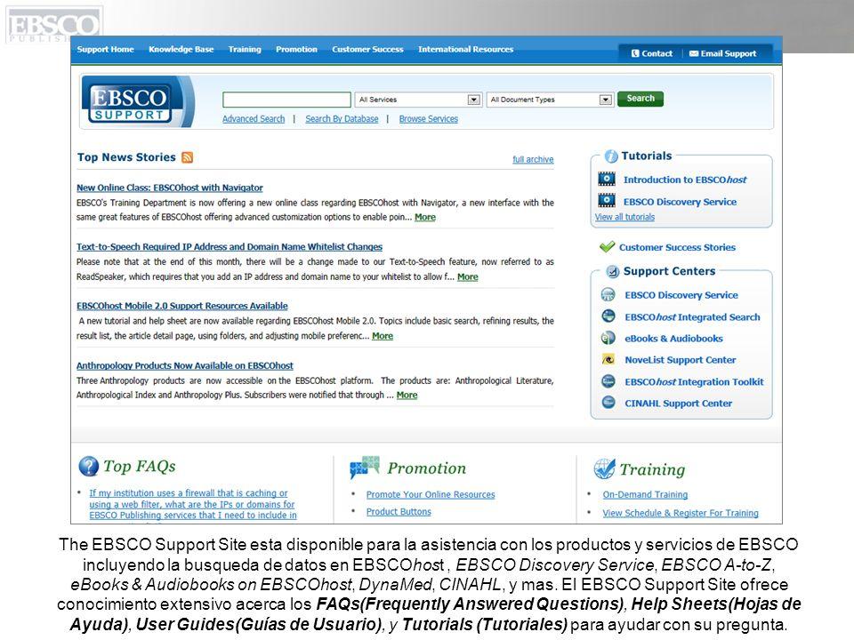 The EBSCO Support Site esta disponible para la asistencia con los productos y servicios de EBSCO incluyendo la busqueda de datos en EBSCOhost , EBSCO Discovery Service, EBSCO A-to-Z, eBooks & Audiobooks on EBSCOhost, DynaMed, CINAHL, y mas.