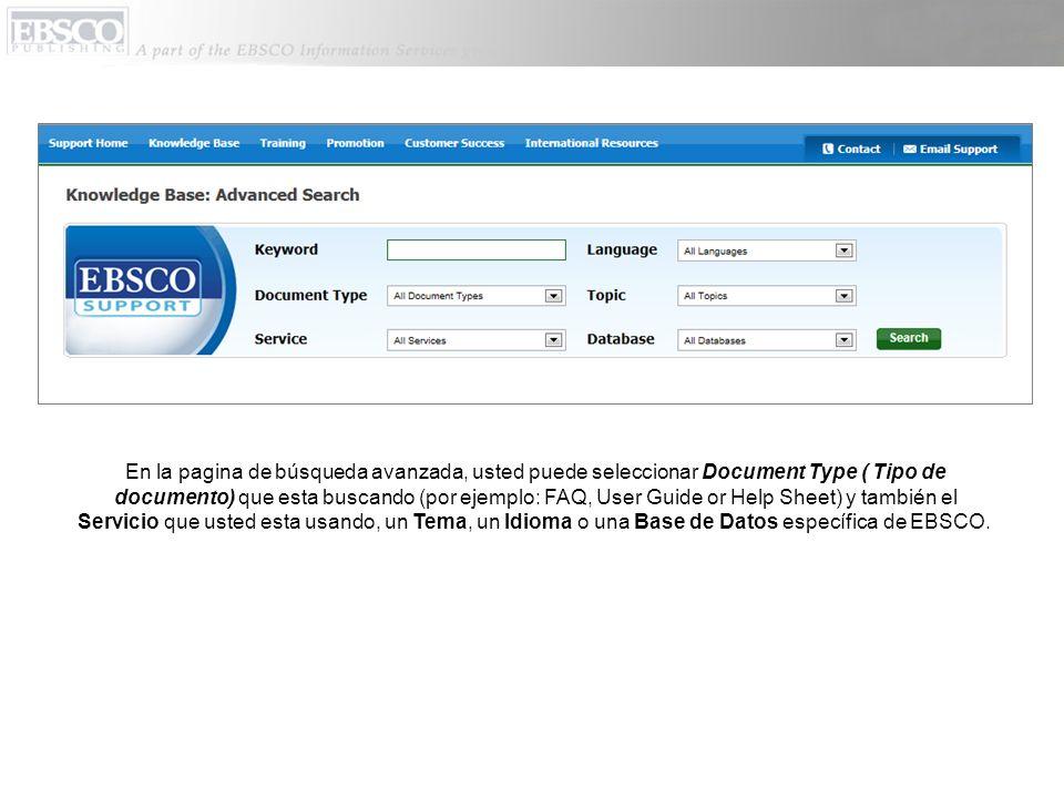 En la pagina de búsqueda avanzada, usted puede seleccionar Document Type ( Tipo de documento) que esta buscando (por ejemplo: FAQ, User Guide or Help Sheet) y también el Servicio que usted esta usando, un Tema, un Idioma o una Base de Datos específica de EBSCO.