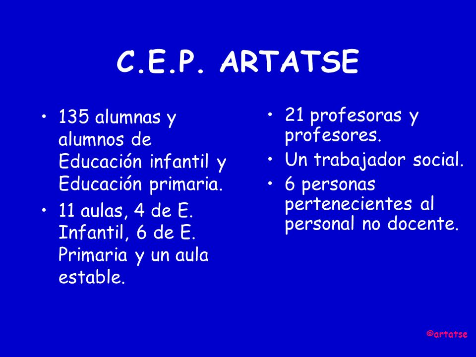 C.E.P. ARTATSE 135 alumnas y alumnos de Educación infantil y Educación primaria. 11 aulas, 4 de E. Infantil, 6 de E. Primaria y un aula estable.