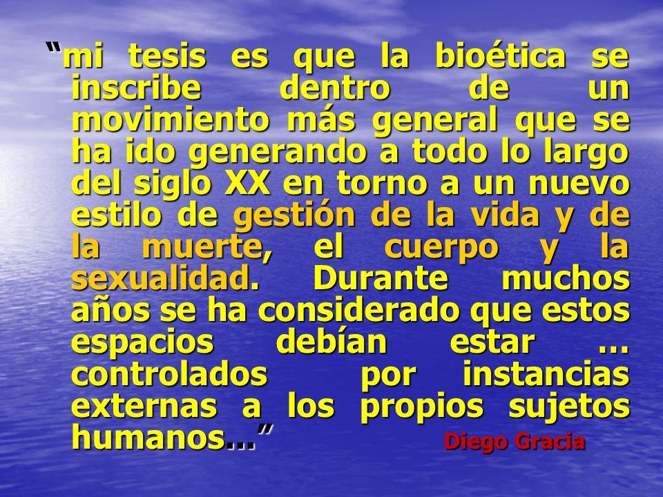 mi tesis es que la bioética se inscribe dentro de un movimiento más general que se ha ido generando a todo lo largo del siglo XX en torno a un nuevo estilo de gestión de la vida y de la muerte, el cuerpo y la sexualidad.