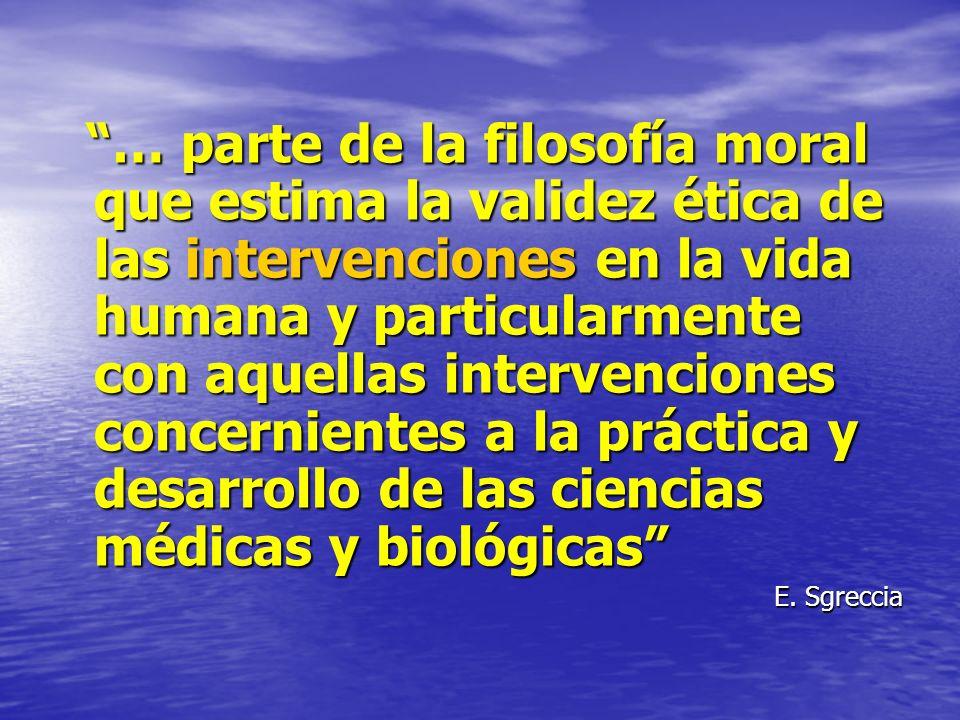 … parte de la filosofía moral que estima la validez ética de las intervenciones en la vida humana y particularmente con aquellas intervenciones concernientes a la práctica y desarrollo de las ciencias médicas y biológicas