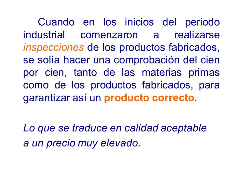 Cuando en los inicios del periodo industrial comenzaron a realizarse inspecciones de los productos fabricados, se solía hacer una comprobación del cien por cien, tanto de las materias primas como de los productos fabricados, para garantizar así un producto correcto.