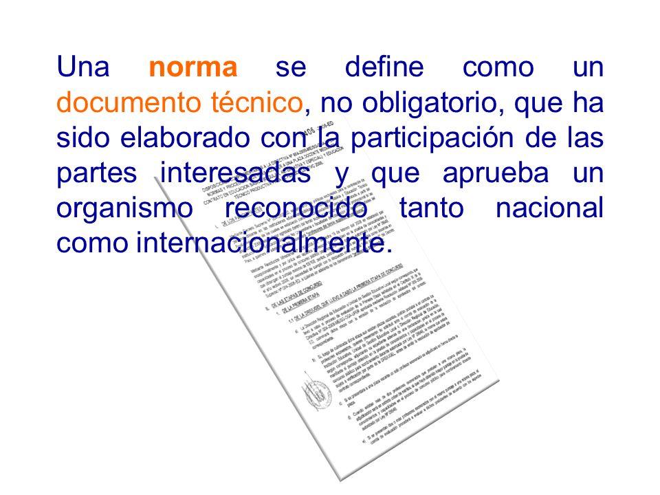 Una norma se define como un documento técnico, no obligatorio, que ha sido elaborado con la participación de las partes interesadas y que aprueba un organismo reconocido tanto nacional como internacionalmente.