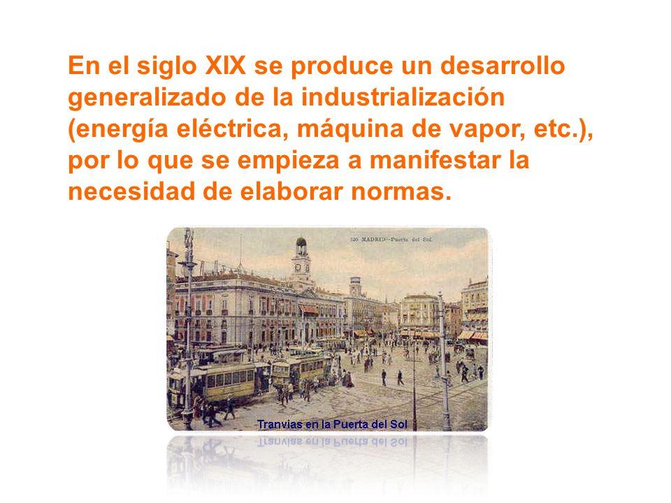 En el siglo XIX se produce un desarrollo generalizado de la industrialización (energía eléctrica, máquina de vapor, etc.), por lo que se empieza a manifestar la necesidad de elaborar normas.