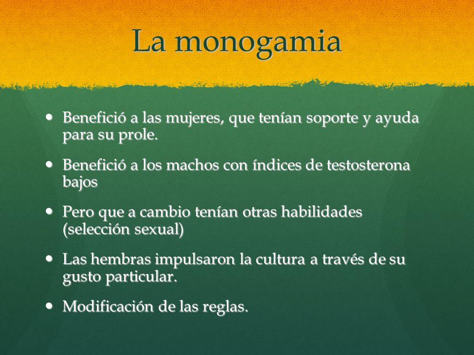 La monogamia Benefició a las mujeres, que tenían soporte y ayuda para su prole. Benefició a los machos con índices de testosterona bajos.