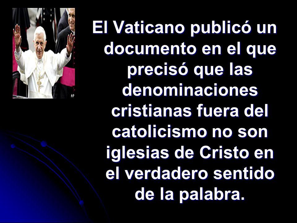 El Vaticano publicó un documento en el que precisó que las denominaciones cristianas fuera del catolicismo no son iglesias de Cristo en el verdadero sentido de la palabra.