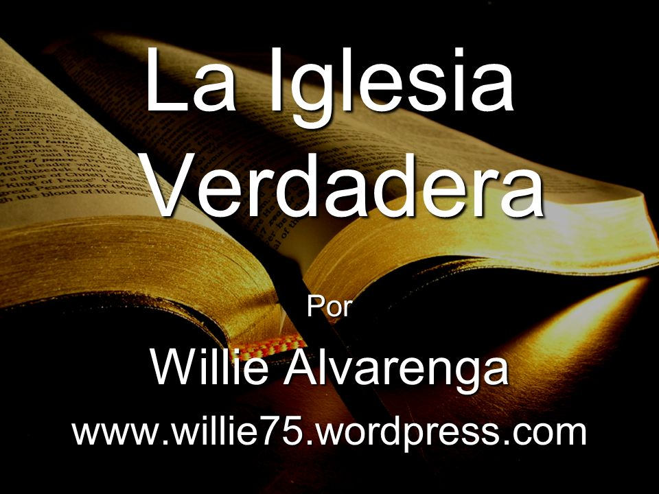 La Iglesia Verdadera Por Willie Alvarenga www.willie75.wordpress.com