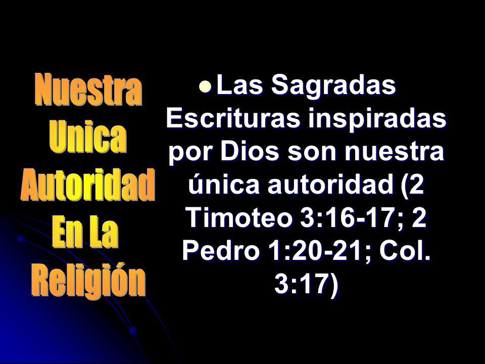 Las Sagradas Escrituras inspiradas por Dios son nuestra única autoridad (2 Timoteo 3:16-17; 2 Pedro 1:20-21; Col. 3:17)