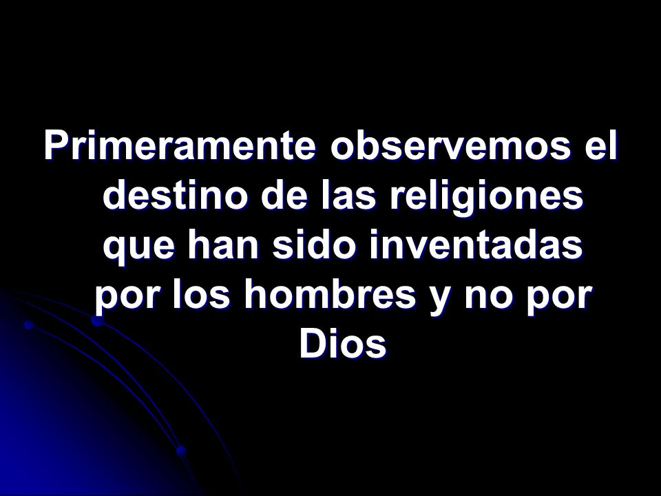Primeramente observemos el destino de las religiones que han sido inventadas por los hombres y no por Dios