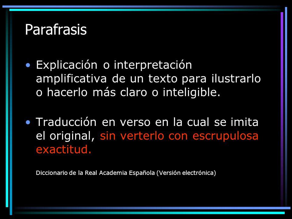 ParafrasisExplicación o interpretación amplificativa de un texto para ilustrarlo o hacerlo más claro o inteligible.