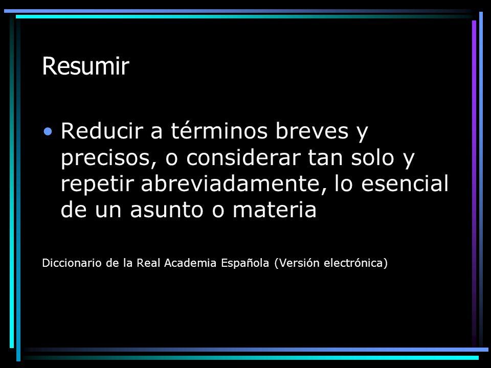 ResumirReducir a términos breves y precisos, o considerar tan solo y repetir abreviadamente, lo esencial de un asunto o materia.