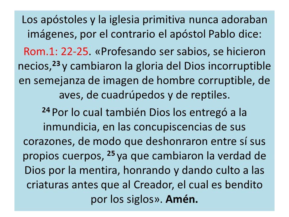 Los apóstoles y la iglesia primitiva nunca adoraban imágenes, por el contrario el apóstol Pablo dice: Rom.1: 22-25.