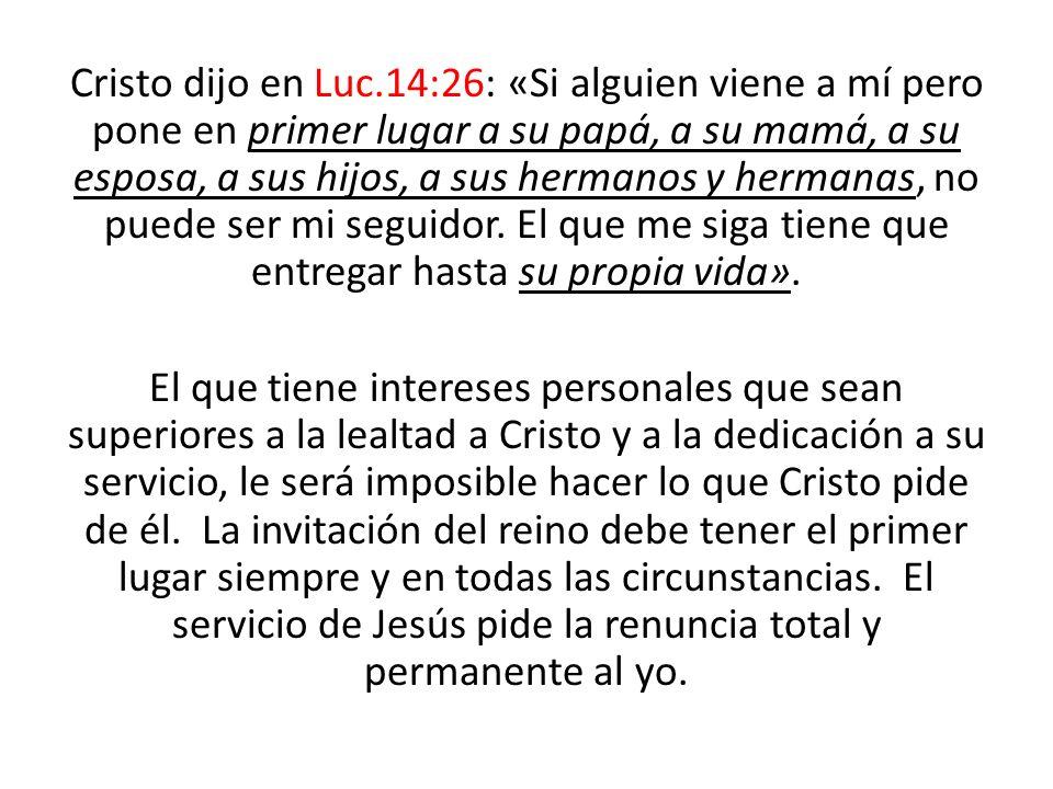 Cristo dijo en Luc.14:26: «Si alguien viene a mí pero pone en primer lugar a su papá, a su mamá, a su esposa, a sus hijos, a sus hermanos y hermanas, no puede ser mi seguidor. El que me siga tiene que entregar hasta su propia vida».