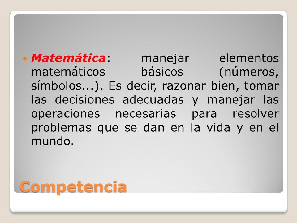 Matemática: manejar elementos matemáticos básicos (números, símbolos...). Es decir, razonar bien, tomar las decisiones adecuadas y manejar las operaciones necesarias para resolver problemas que se dan en la vida y en el mundo.