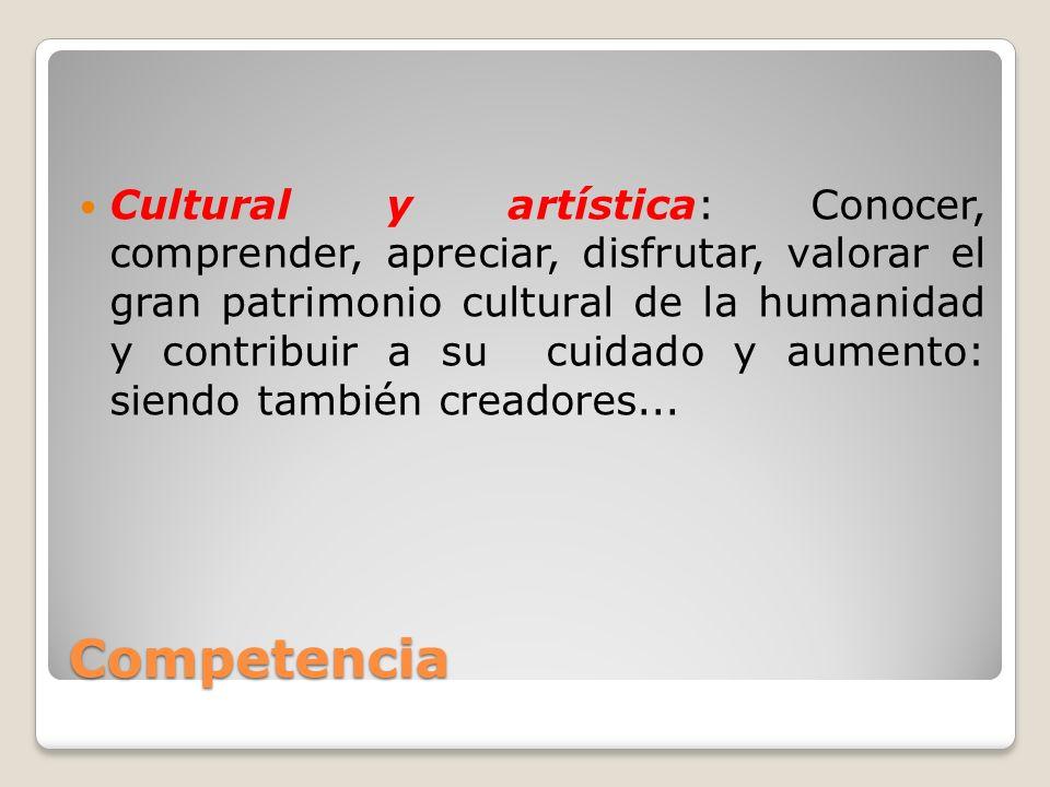 Cultural y artística: Conocer, comprender, apreciar, disfrutar, valorar el gran patrimonio cultural de la humanidad y contribuir a su cuidado y aumento: siendo también creadores...