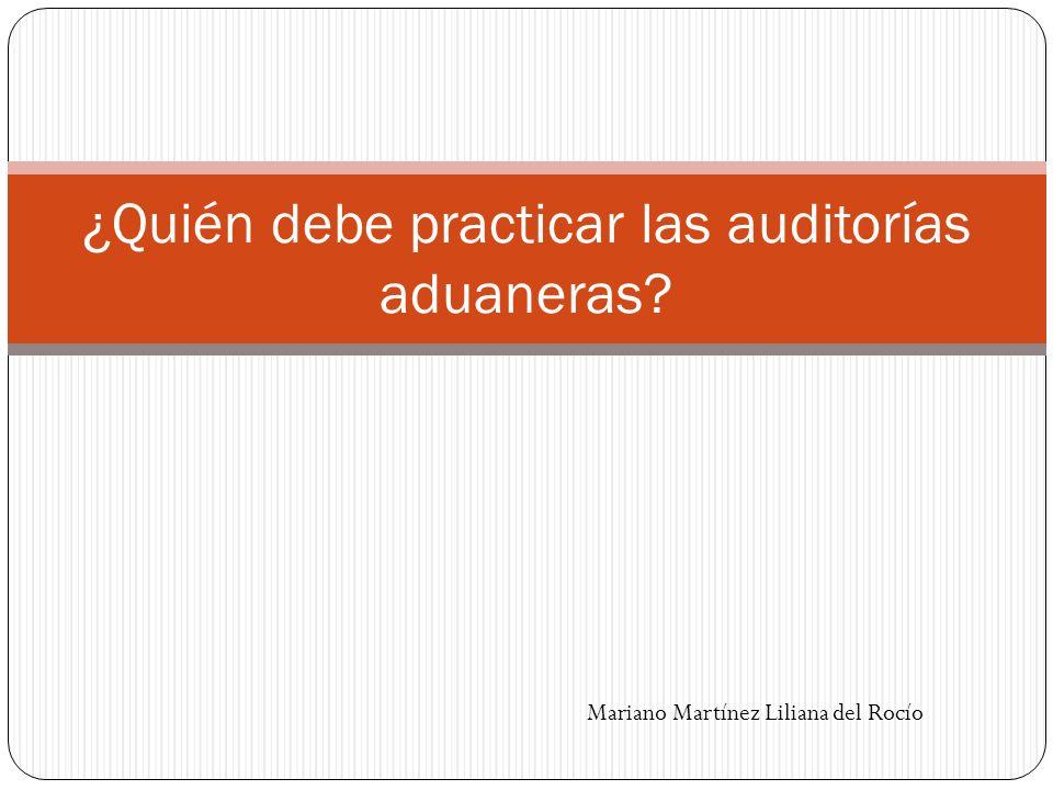 ¿Quién debe practicar las auditorías aduaneras