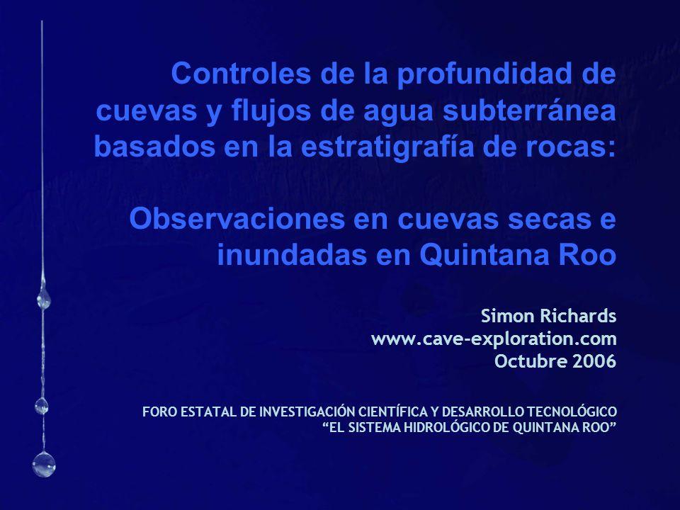 Controles de la profundidad de cuevas y flujos de agua subterránea basados en la estratigrafía de rocas: Observaciones en cuevas secas e inundadas en Quintana Roo Simon Richards www.cave-exploration.com Octubre 2006 FORO ESTATAL DE INVESTIGACIÓN CIENTÍFICA Y DESARROLLO TECNOLÓGICO EL SISTEMA HIDROLÓGICO DE QUINTANA ROO