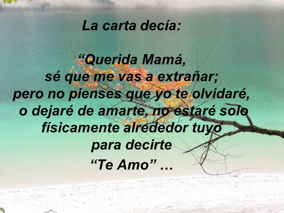 La carta decía: Querida Mamá, sé que me vas a extrañar; pero no pienses que yo te olvidaré, o dejaré de amarte, no estaré solo físicamente alrededor tuyo para decirte Te Amo …