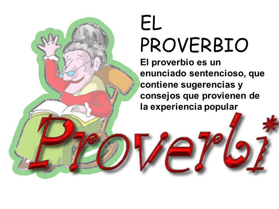 EL PROVERBIO El proverbio es un enunciado sentencioso, que contiene sugerencias y consejos que provienen de la experiencia popular.