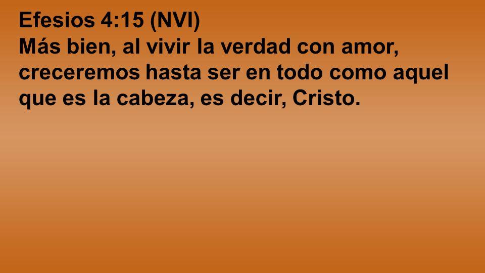 Efesios 4:15 (NVI)Más bien, al vivir la verdad con amor, creceremos hasta ser en todo como aquel que es la cabeza, es decir, Cristo.