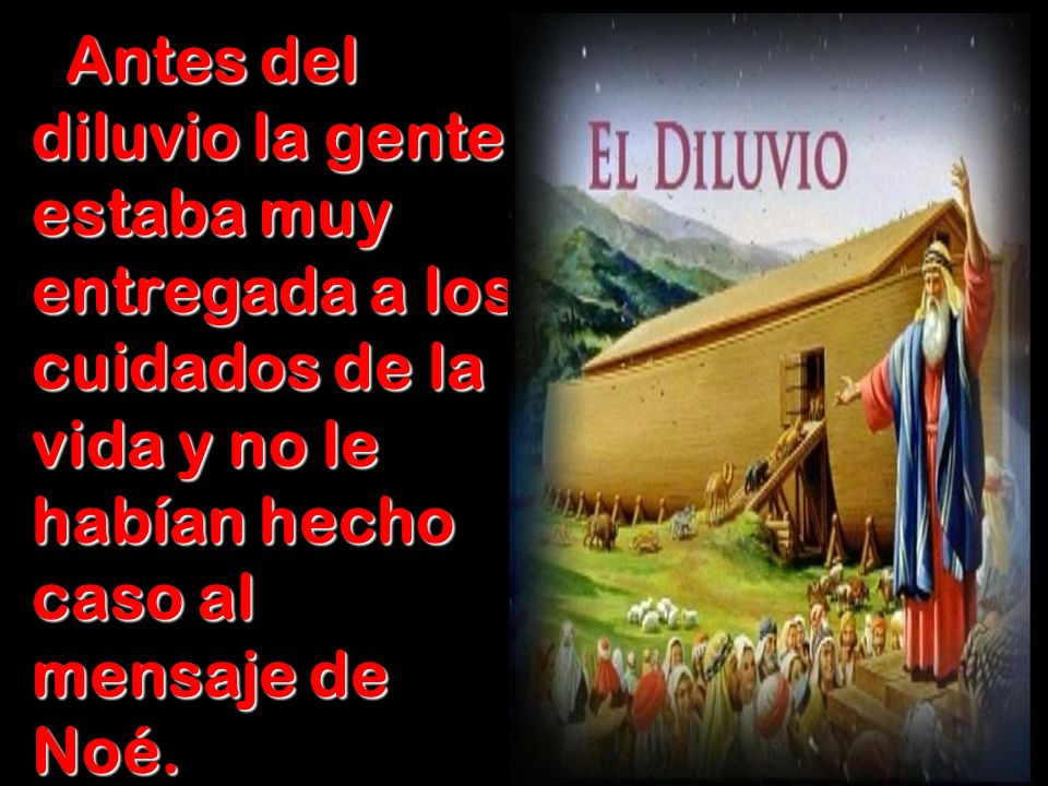 Antes del diluvio la gente estaba muy entregada a los cuidados de la vida y no le habían hecho caso al mensaje de Noé.