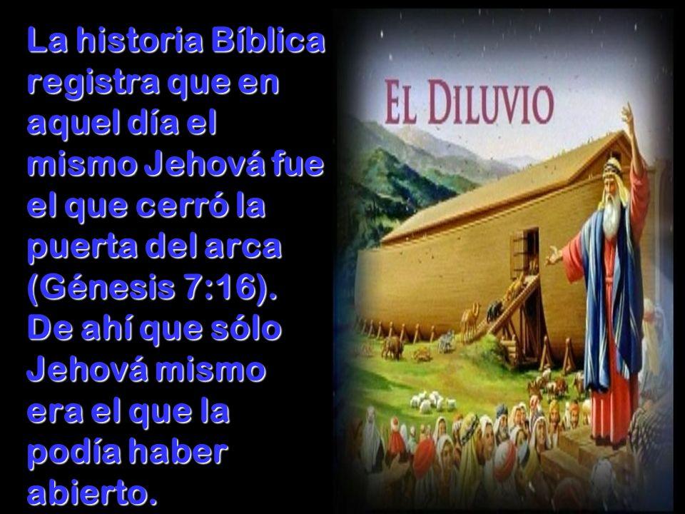 La historia Bíblica registra que en aquel día el mismo Jehová fue el que cerró la puerta del arca (Génesis 7:16).