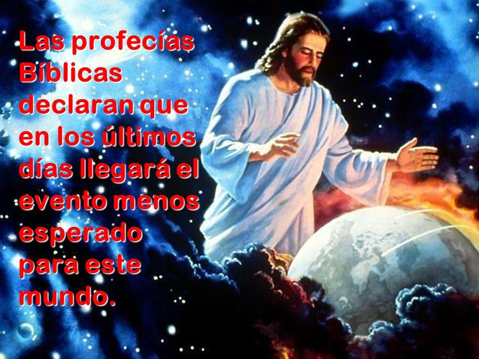 Las profecías Bíblicas declaran que en los últimos días llegará el evento menos esperado para este mundo.