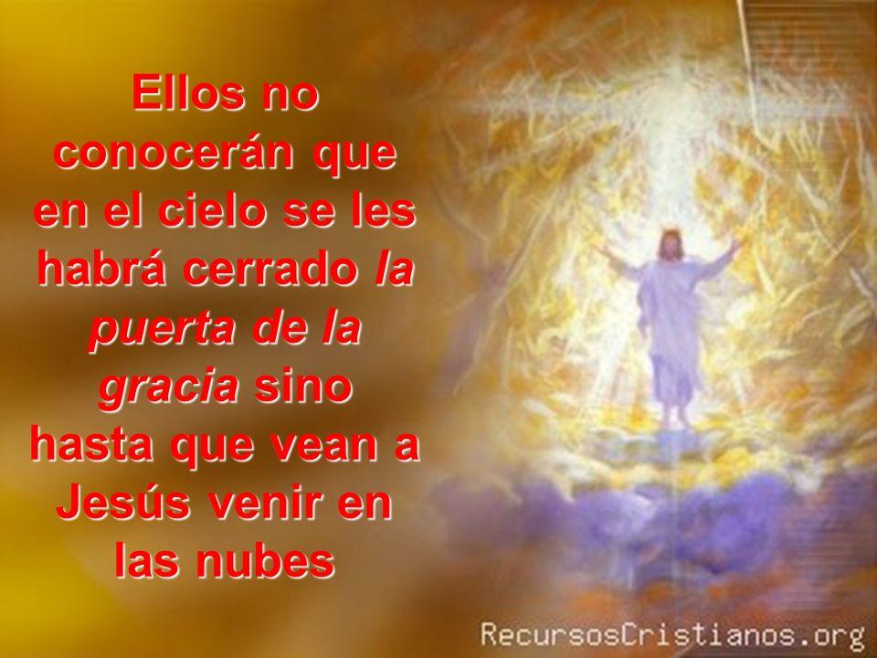 Ellos no conocerán que en el cielo se les habrá cerrado la puerta de la gracia sino hasta que vean a Jesús venir en las nubes