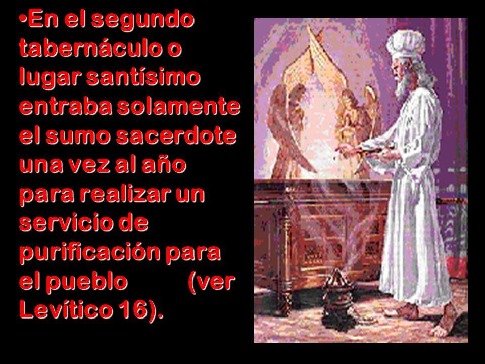 En el segundo tabernáculo o lugar santísimo entraba solamente el sumo sacerdote una vez al año para realizar un servicio de purificación para el pueblo (ver Levítico 16).