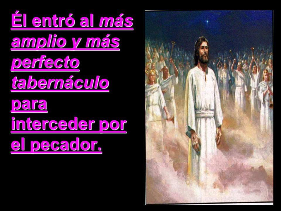 Él entró al más amplio y más perfecto tabernáculo para interceder por el pecador.