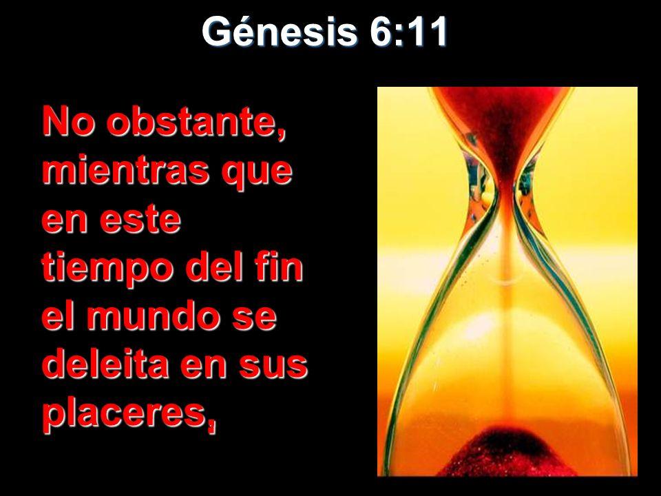Génesis 6:11 No obstante, mientras que en este tiempo del fin el mundo se deleita en sus placeres,
