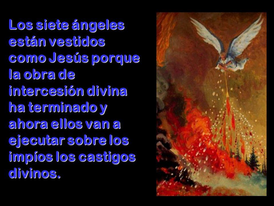 Los siete ángeles están vestidos como Jesús porque la obra de intercesión divina ha terminado y ahora ellos van a ejecutar sobre los impíos los castigos divinos.