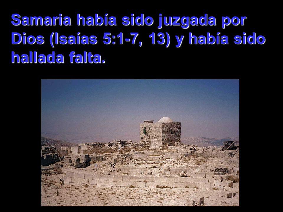 Samaria había sido juzgada por Dios (Isaías 5:1-7, 13) y había sido hallada falta.