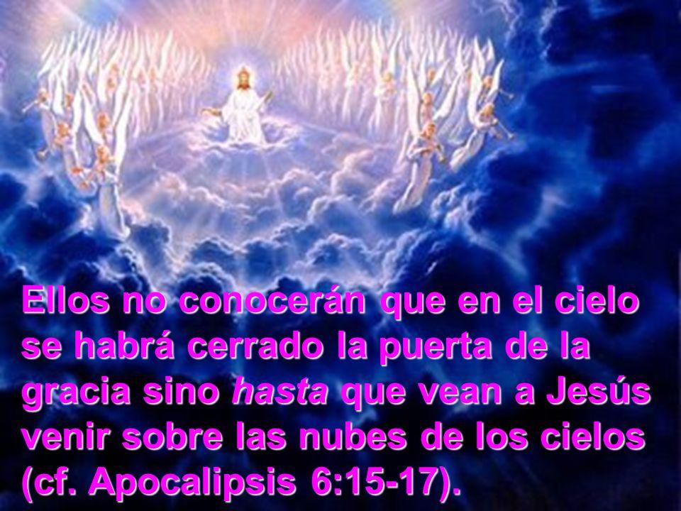 Ellos no conocerán que en el cielo se habrá cerrado la puerta de la gracia sino hasta que vean a Jesús venir sobre las nubes de los cielos (cf.