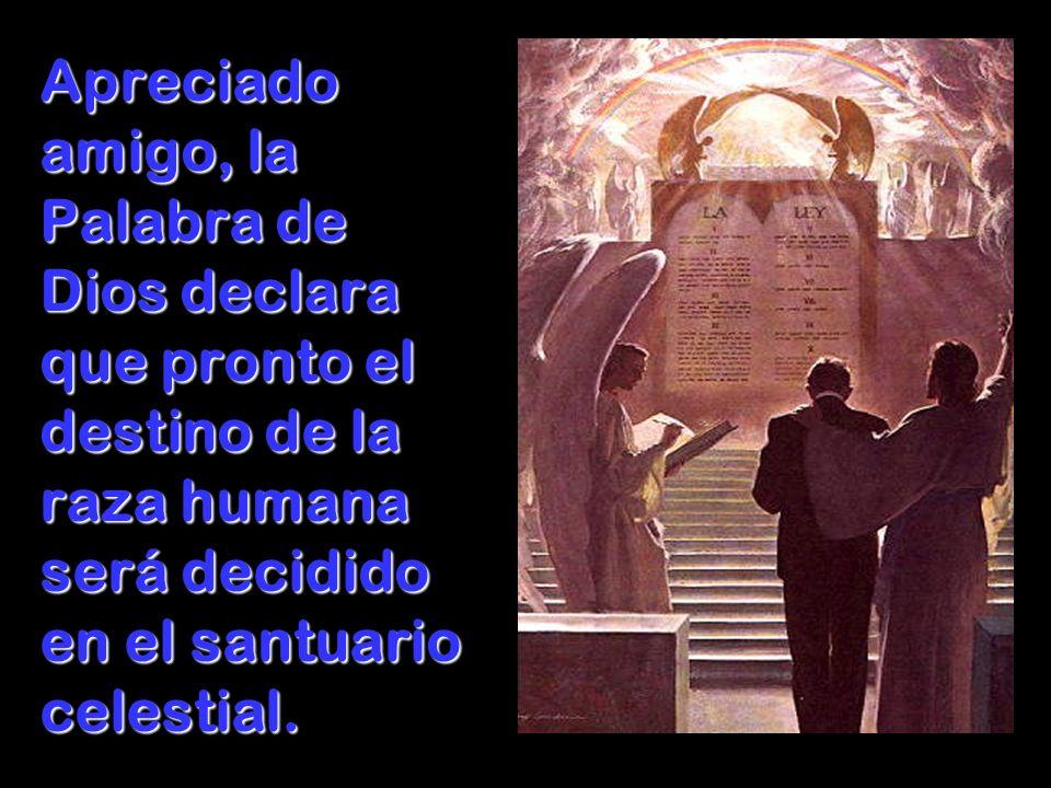 Apreciado amigo, la Palabra de Dios declara que pronto el destino de la raza humana será decidido en el santuario celestial.