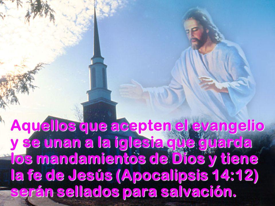 Aquellos que acepten el evangelio y se unan a la iglesia que guarda los mandamientos de Dios y tiene la fe de Jesús (Apocalipsis 14:12) serán sellados para salvación.