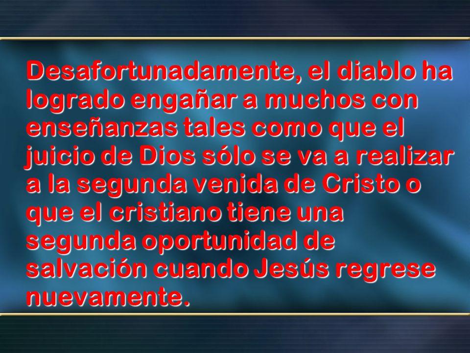 Desafortunadamente, el diablo ha logrado engañar a muchos con enseñanzas tales como que el juicio de Dios sólo se va a realizar a la segunda venida de Cristo o que el cristiano tiene una segunda oportunidad de salvación cuando Jesús regrese nuevamente.