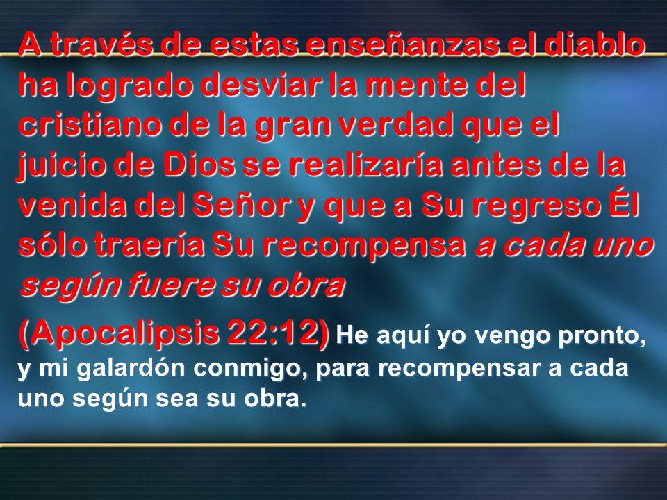 A través de estas enseñanzas el diablo ha logrado desviar la mente del cristiano de la gran verdad que el juicio de Dios se realizaría antes de la venida del Señor y que a Su regreso Él sólo traería Su recompensa a cada uno según fuere su obra