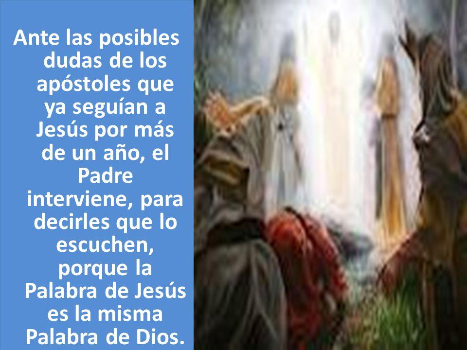 Ante las posibles dudas de los apóstoles que ya seguían a Jesús por más de un año, el Padre interviene, para decirles que lo escuchen, porque la Palabra de Jesús es la misma Palabra de Dios.
