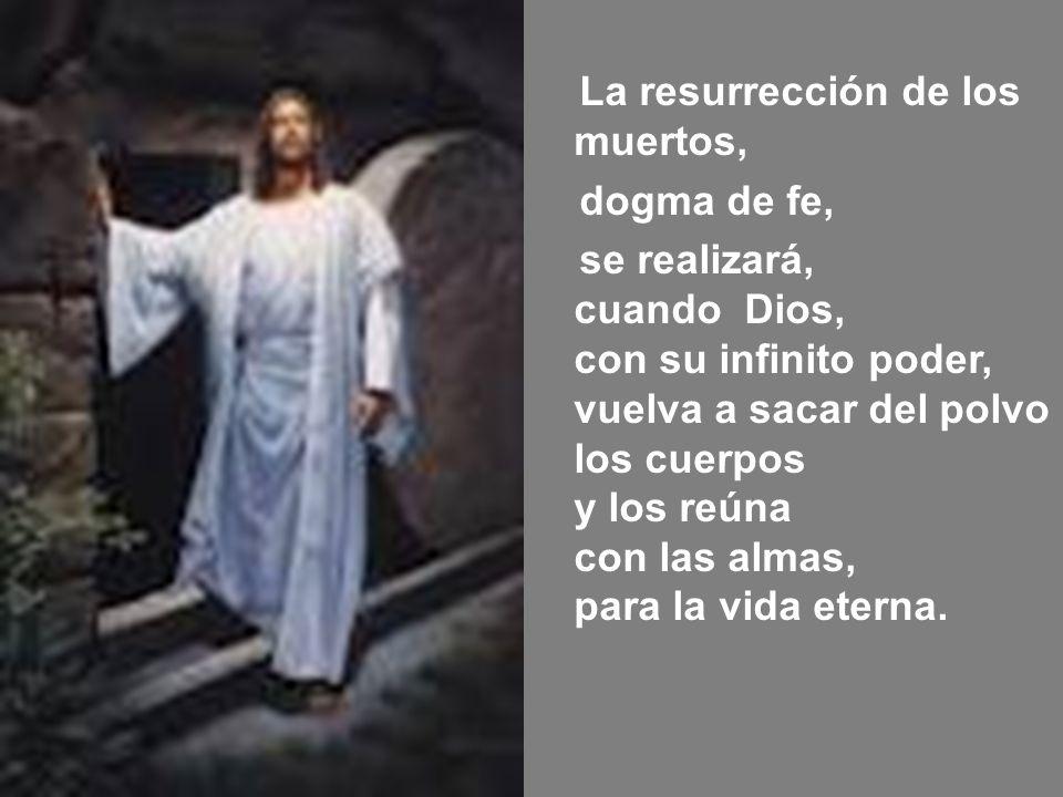 La resurrección de los muertos, dogma de fe, se realizará, cuando Dios, con su infinito poder, vuelva a sacar del polvo los cuerpos y los reúna con las almas, para la vida eterna.