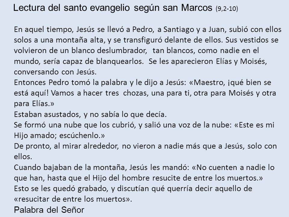 Lectura del santo evangelio según san Marcos (9,2-10) En aquel tiempo, Jesús se llevó a Pedro, a Santiago y a Juan, subió con ellos solos a una montaña alta, y se transfiguró delante de ellos.