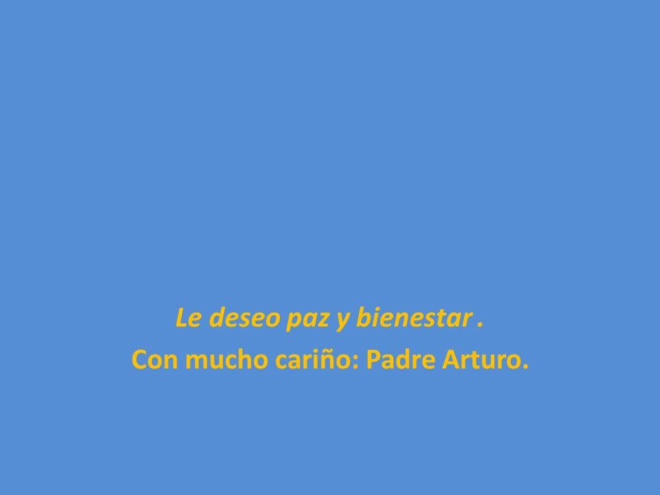 Le deseo paz y bienestar . Con mucho cariño: Padre Arturo.