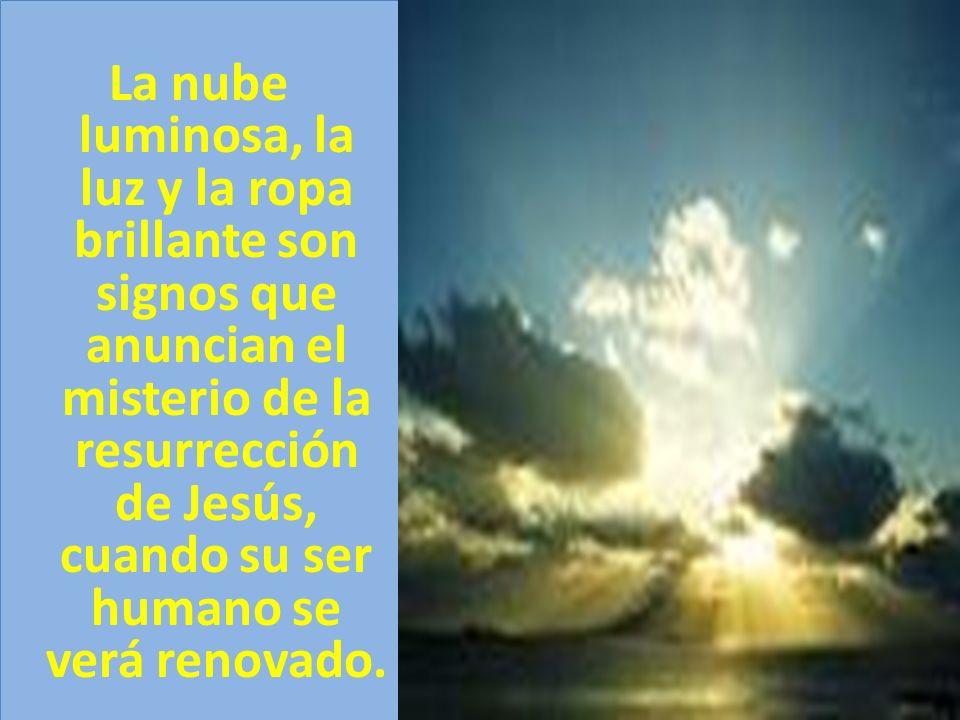 La nube luminosa, la luz y la ropa brillante son signos que anuncian el misterio de la resurrección de Jesús, cuando su ser humano se verá renovado.
