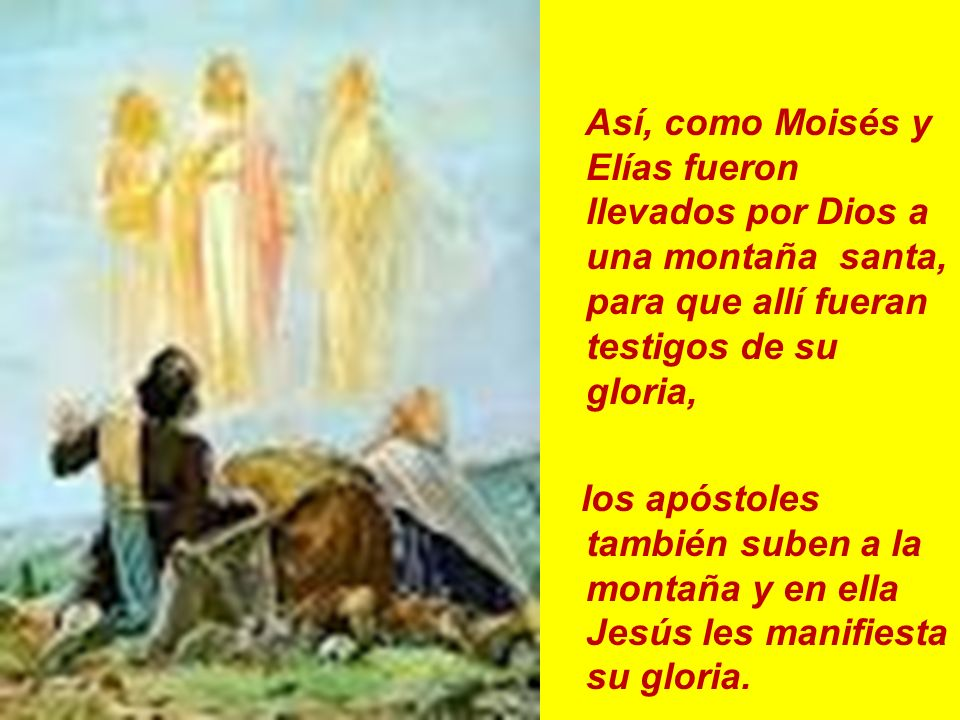 Así, como Moisés y Elías fueron llevados por Dios a una montaña santa, para que allí fueran testigos de su gloria,