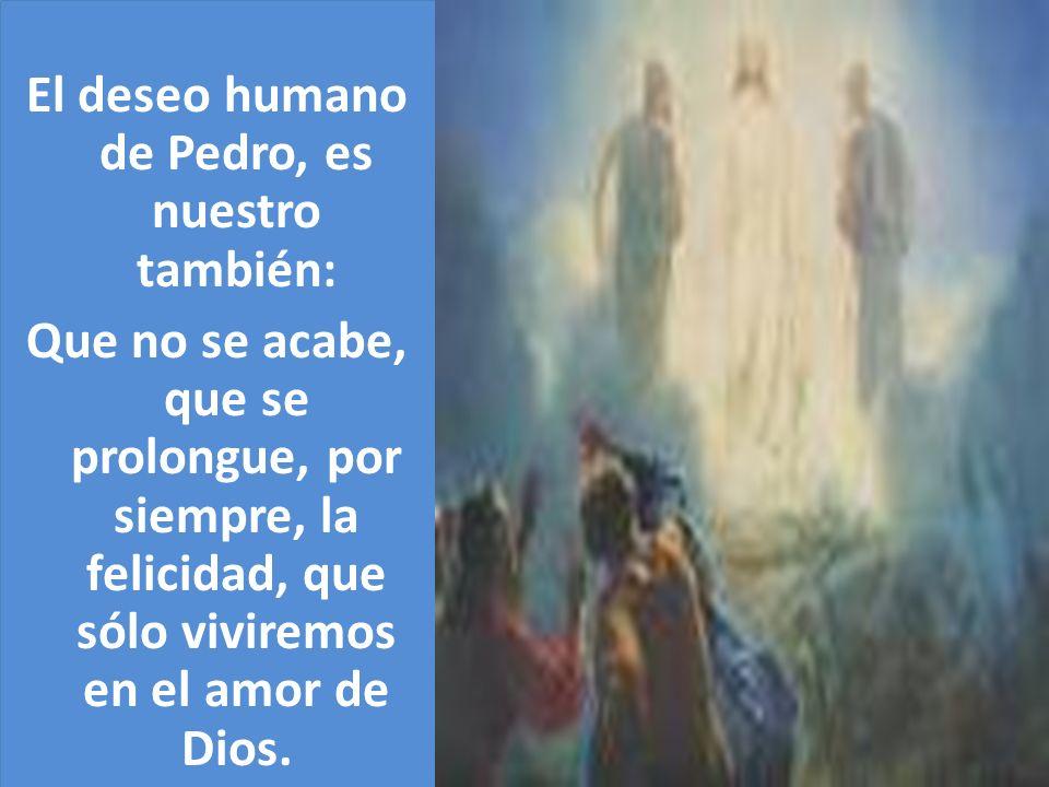 El deseo humano de Pedro, es nuestro también: Que no se acabe, que se prolongue, por siempre, la felicidad, que sólo viviremos en el amor de Dios.