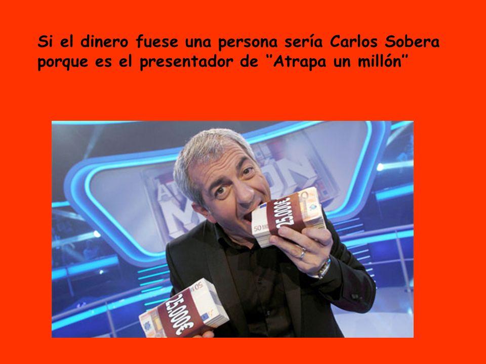 Si el dinero fuese una persona sería Carlos Sobera porque es el presentador de ''Atrapa un millón''
