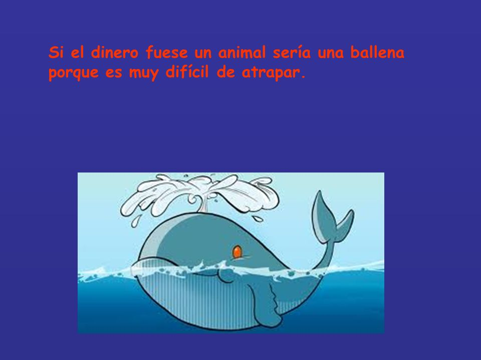 Si el dinero fuese un animal sería una ballena porque es muy difícil de atrapar.