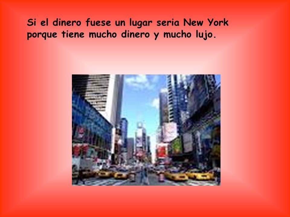 Si el dinero fuese un lugar seria New York porque tiene mucho dinero y mucho lujo.