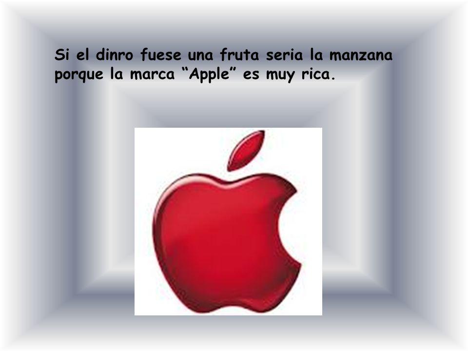 Si el dinro fuese una fruta seria la manzana porque la marca Apple es muy rica.